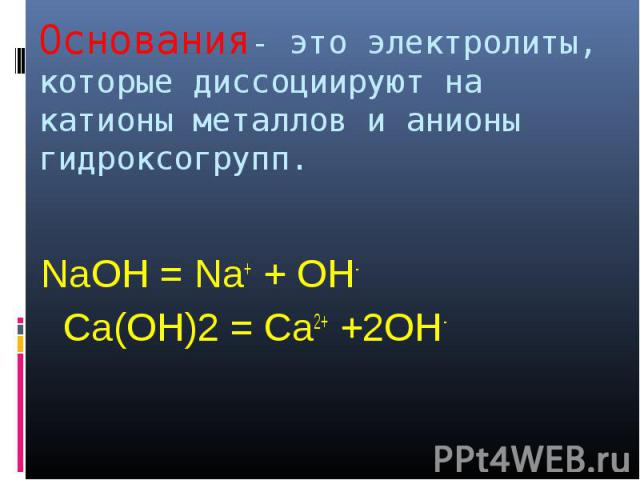 Основания- это электролиты, которые диссоциируют на катионы металлов и анионы гидроксогрупп. NaOH = Na+ + OH- Са(ОН)2 = Са2+ +2ОН-