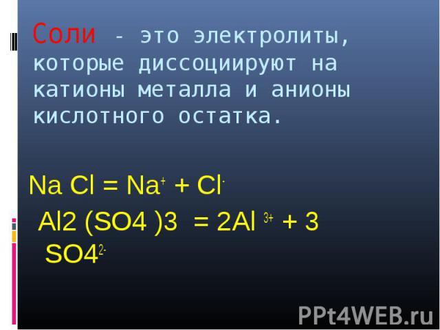 Соли - это электролиты, которые диссоциируют на катионы металла и анионы кислотного остатка. Na Cl = Na+ + Cl- Al2 (SO4 )3 = 2Al 3+ + 3 SO42-