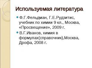 Используемая литература Ф.Г.Фельдман, Г.Е.Рудзитис, учебник по химии 9 кл., Моск