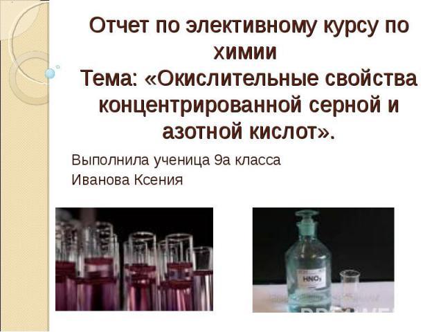 Отчет по элективному курсу по химии Тема: «Окислительные свойства концентрированной серной и азотной кислот». Выполнила ученица 9а классаИванова Ксения