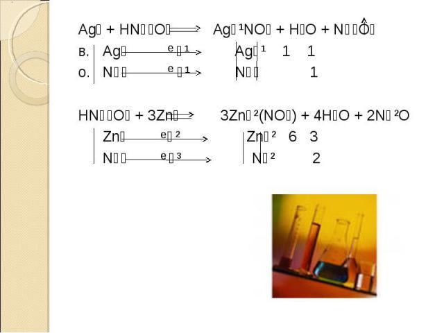 Ag⁰ + HN⁺⁵O₃ Ag⁺¹NO₃ + H₂O + N⁺⁴O₂в. Ag⁰ ⁻¹ Ag⁺¹ 1 1о. N⁺⁵ ⁺¹ N⁺⁴ 1HN⁺⁵O₃ + 3Zn⁰ 3Zn⁺²(NO₃) + 4H₂O + 2N⁺²O Zn⁰ ⁻² Zn⁺² 6 3 N⁺⁵ ⁺³ N⁺² 2