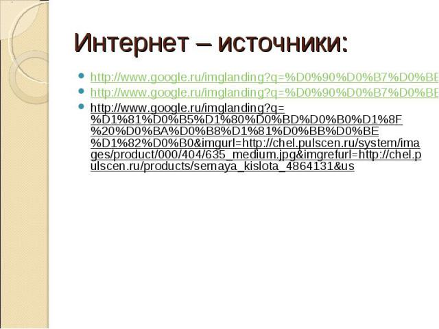 Интернет – источники: http://www.google.ru/imglanding?q=%D0%90%D0%B7%D0%BE%D1%82%D0%BD%D0%B0%D1%8F%20%D0%BA%D0%B8%D1%81%D0%BB%D0%BE%D1%82%D0%B0&imgurl=http://ruprom-image.s3.amazonaws.com/835197_w100_h100_i.jpeg&imgrefurl=http://tula.tiu.ru/p953599-…