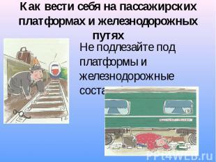 Как вести себя на пассажирских платформах и железнодорожных путях Не подлезайте