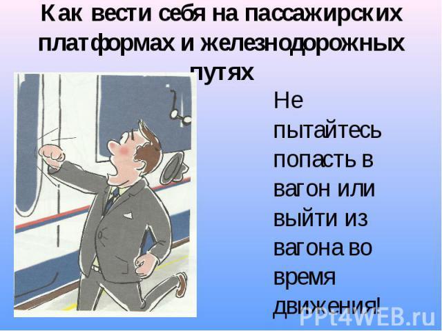 Как вести себя на пассажирских платформах и железнодорожных путях Не пытайтесь попасть в вагон или выйти из вагона во время движения!