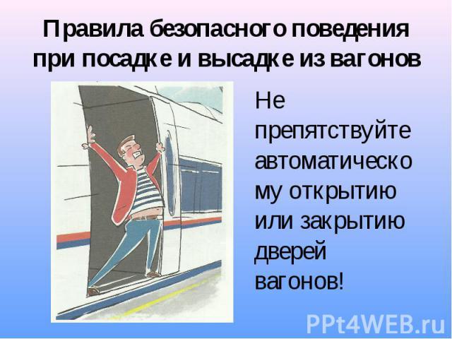 Правила безопасного поведения при посадке и высадке из вагонов Не препятствуйте автоматическому открытию или закрытию дверей вагонов!