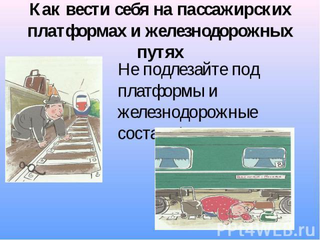 Как вести себя на пассажирских платформах и железнодорожных путях Не подлезайте под платформы и железнодорожные составы!