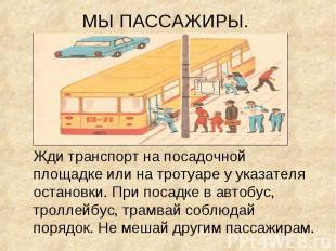 Жди транспорт на посадочной площадке или на тротуаре у указателя остановки. При