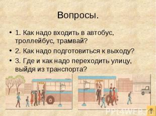 1. Как надо входить в автобус, троллейбус, трамвай? 1. Как надо входить в автобу