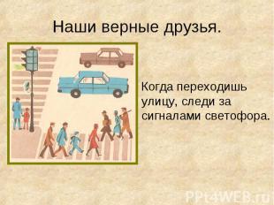 Когда переходишь улицу, следи за сигналами светофора. Когда переходишь улицу, сл