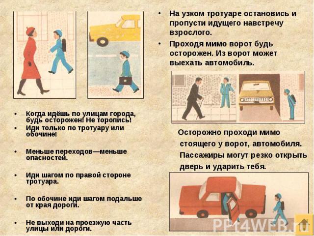Когда идёшь по улицам города, будь осторожен! Не торопись! Когда идёшь по улицам города, будь осторожен! Не торопись! Иди только по тротуару или обочине! Меньше переходов—меньше опасностей. Иди шагом по правой стороне тротуара. По обочине иди шагом …