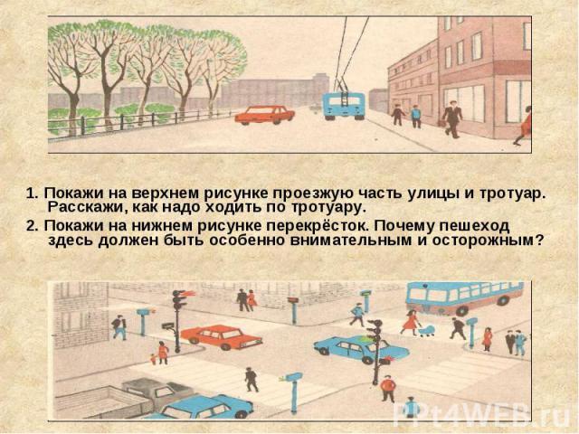 1. Покажи на верхнем рисунке проезжую часть улицы и тротуар. Расскажи, как надо ходить по тротуару. 1. Покажи на верхнем рисунке проезжую часть улицы и тротуар. Расскажи, как надо ходить по тротуару. 2. Покажи на нижнем рисунке перекрёсток. Почему п…