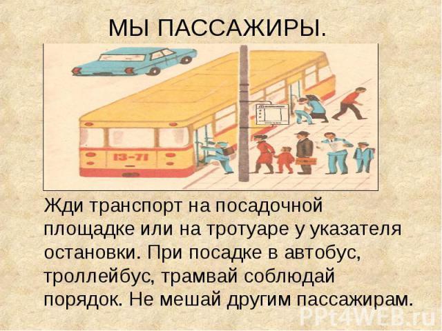 Жди транспорт на посадочной площадке или на тротуаре у указателя остановки. При посадке в автобус, троллейбус, трамвай соблюдай порядок. Не мешай другим пассажирам. Жди транспорт на посадочной площадке или на тротуаре у указателя остановки. При поса…
