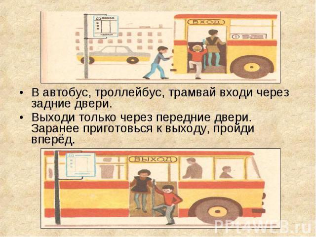 В автобус, троллейбус, трамвай входи через задние двери. В автобус, троллейбус, трамвай входи через задние двери. Выходи только через передние двери. Заранее приготовься к выходу, пройди вперёд.