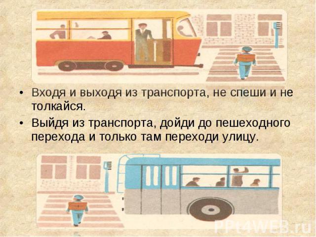 Входя и выходя из транспорта, не спеши и не толкайся. Входя и выходя из транспорта, не спеши и не толкайся. Выйдя из транспорта, дойди до пешеходного перехода и только там переходи улицу.