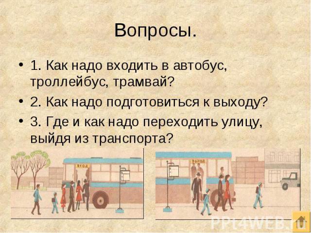 1. Как надо входить в автобус, троллейбус, трамвай? 1. Как надо входить в автобус, троллейбус, трамвай? 2. Как надо подготовиться к выходу?3. Где и как надо переходить улицу, выйдя из транспорта?