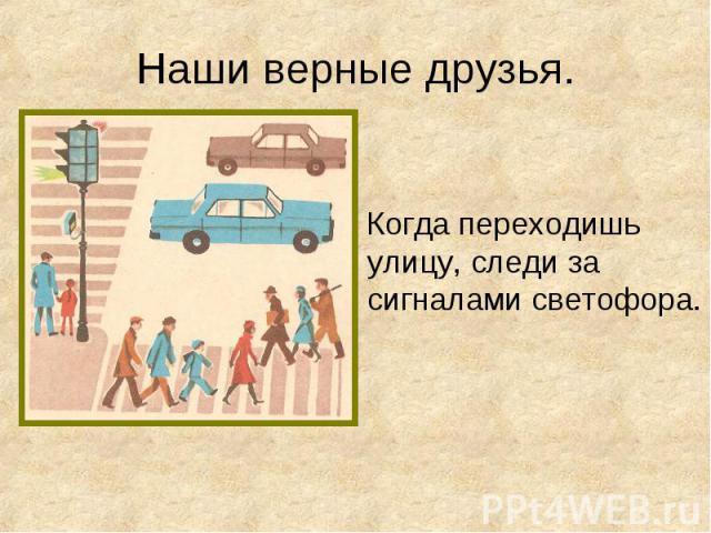 Когда переходишь улицу, следи за сигналами светофора. Когда переходишь улицу, следи за сигналами светофора.