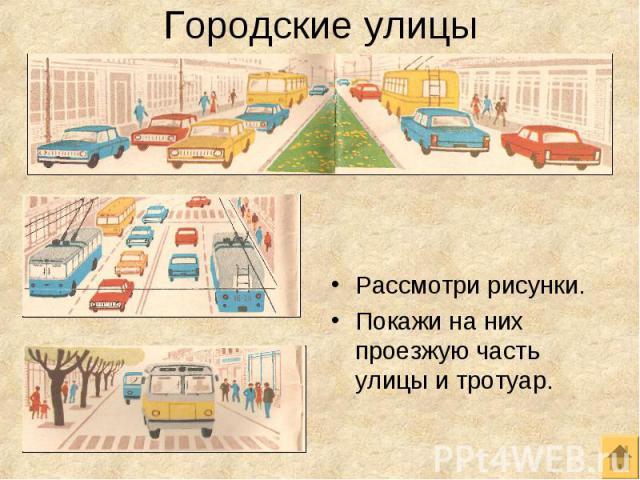 Рассмотри рисунки. Рассмотри рисунки. Покажи на них проезжую часть улицы и тротуар.