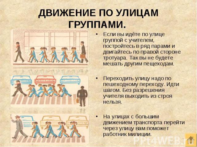 Если вы идёте по улице группой с учителем, постройтесь в ряд парами и двигайтесь по правой стороне тротуара. Так вы не будете мешать другим пещеходам. Если вы идёте по улице группой с учителем, постройтесь в ряд парами и двигайтесь по правой стороне…