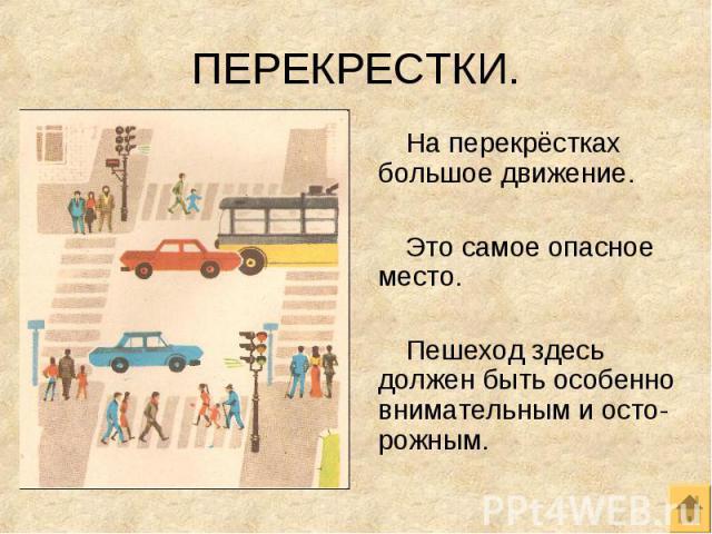 На перекрёстках большое движение. На перекрёстках большое движение. Это самое опасное место. Пешеход здесь должен быть особенно внимательным и осто-рожным.