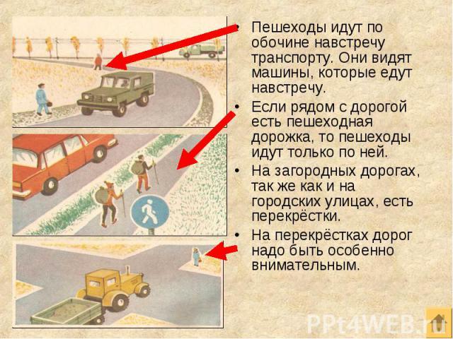 Пешеходы идут по обочине навстречу транспорту. Они видят машины, которые едут навстречу. Пешеходы идут по обочине навстречу транспорту. Они видят машины, которые едут навстречу. Если рядом с дорогой есть пешеходная дорожка, то пешеходы идут только п…