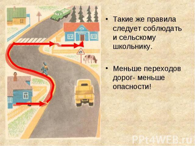Такие же правила следует соблюдать и сельскому школьнику.Такие же правила следует соблюдать и сельскому школьнику.Меньше переходов дорог- меньше опасности!