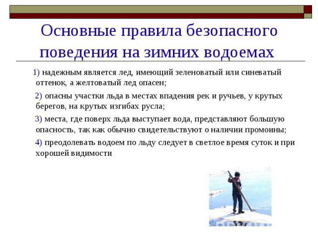 Основные правила безопасного поведения на зимних водоемах 1) надежным является лед, имеющий зеленоватый или синеватый оттенок, а желтоватый лед опасен; 2) опасны участки льда в местах впадения рек и ручьев, у крутых берегов, на крутых изгибах русла;…