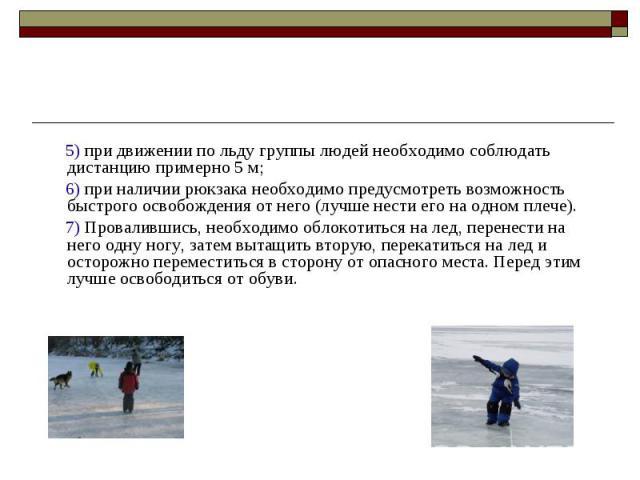 5) при движении по льду группы людей необходимо соблюдать дистанцию примерно 5 м; 6) при наличии рюкзака необходимо предусмотреть возможность быстрого освобождения от него (лучше нести его на одном плече). 7) Провалившись, необходимо облокотиться на…