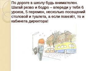 По дороге в школу будь внимателен.Шагай резво и бодро – впереди у тебя 6 уроков,