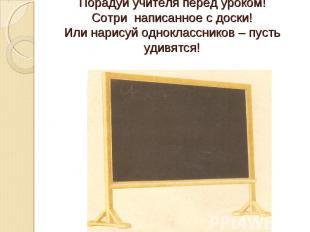 Порадуй учителя перед уроком!Сотри написанное с доски!Или нарисуй одноклассников