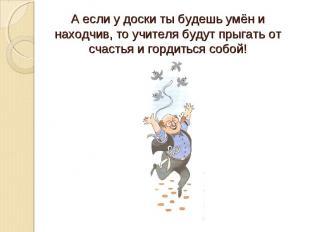 А если у доски ты будешь умён и находчив, то учителя будут прыгать от счастья и
