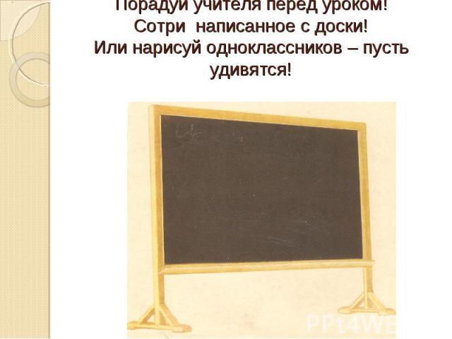 Порадуй учителя перед уроком!Сотри написанное с доски!Или нарисуй одноклассников – пусть удивятся!
