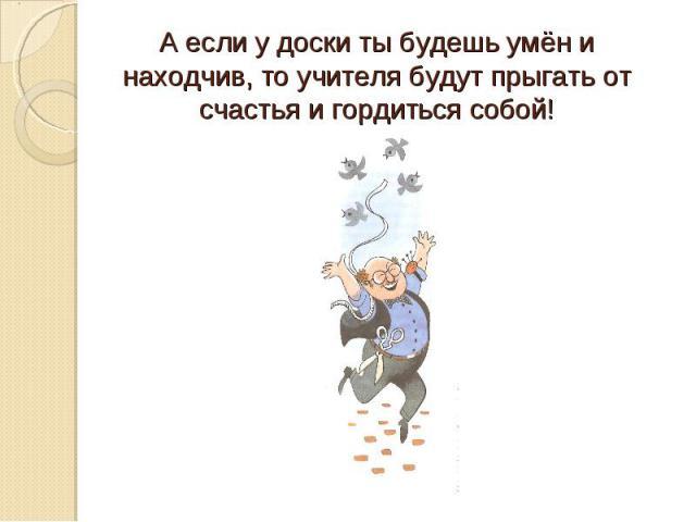 А если у доски ты будешь умён и находчив, то учителя будут прыгать от счастья и гордиться собой!