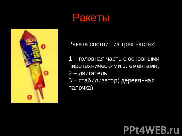 Ракеты Ракета состоит из трёх частей:1 – головная часть с основными пиротехническими элементами; 2 – двигатель;3 – стабилизатор( деревянная палочка)