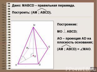 Дано: MAВCD – правильная пирамида. Построить: (AM ; ABCD). Построение: МО ABCD;A