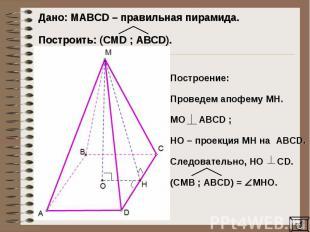 Дано: MAВCD – правильная пирамида. Построить: (CMD ; ABCD).Построение: Проведем
