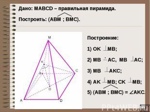 Дано: MAВCD – правильная пирамида. Построить: (AВM ; BМC).Построение: 1) OK MB;2