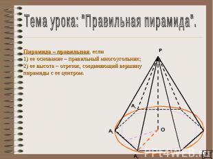 """Тема урока: """"Правильная пирамида"""".Пирамида – правильная, если1) ее основание – п"""