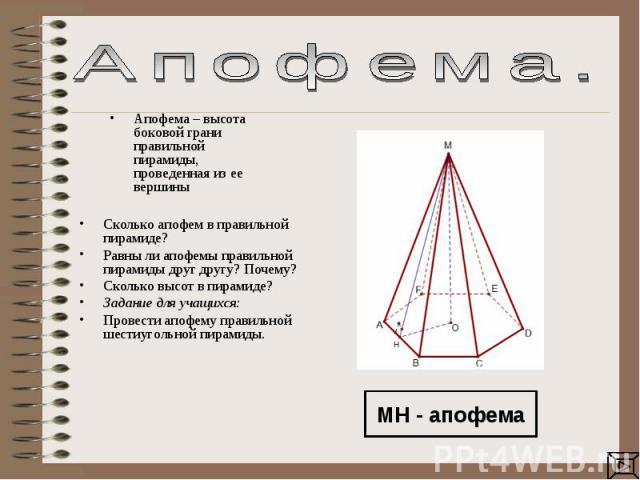 Апофема. Апофема – высота боковой грани правильной пирамиды, проведенная из ее вершины Сколько апофем в правильной пирамиде? Равны ли апофемы правильной пирамиды друг другу? Почему?Сколько высот в пирамиде?Задание для учащихся: Провести апофему прав…