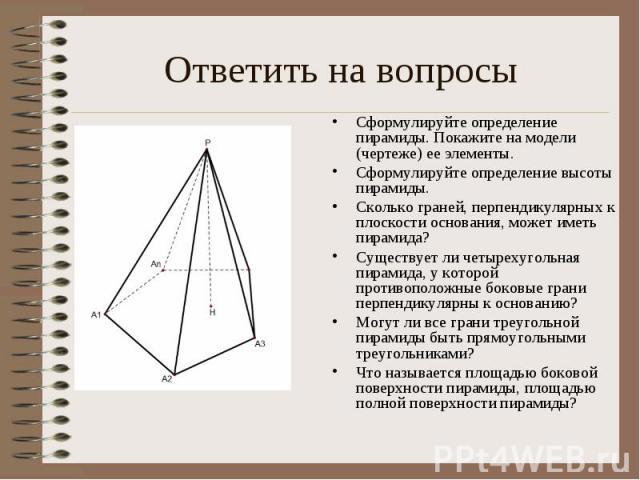 Ответить на вопросы Сформулируйте определение пирамиды. Покажите на модели (чертеже) ее элементы. Сформулируйте определение высоты пирамиды.Сколько граней, перпендикулярных к плоскости основания, может иметь пирамида?Существует ли четырехугольная пи…