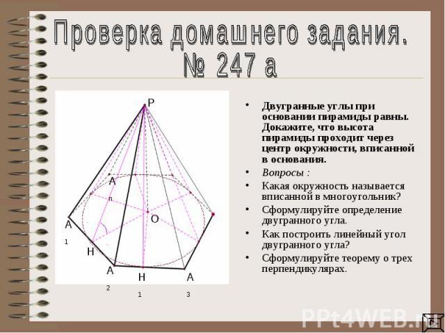 Проверка домашнего задания.№ 247 а Двугранные углы при основании пирамиды равны. Докажите, что высота пирамиды проходит через центр окружности, вписанной в основания. Вопросы : Какая окружность называется вписанной в многоугольник?Сформулируйте опре…