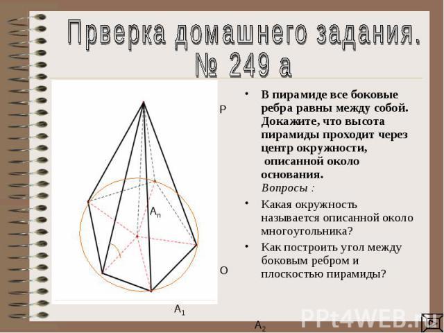 Прверка домашнего задания.№ 249 аВ пирамиде все боковые ребра равны между собой. Докажите, что высота пирамиды проходит через центр окружности, описанной около основания. Вопросы : Какая окружность называется описанной около многоугольника?Как пост…