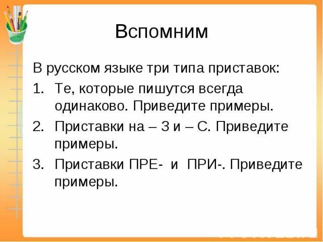 Вспомним В русском языке три типа приставок:Те, которые пишутся всегда одинаково. Приведите примеры.Приставки на – З и – С. Приведите примеры.Приставки ПРЕ- и ПРИ-. Приведите примеры.