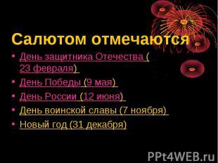 Салютом отмечаютсяДень защитника Отечества (23 февраля) День Победы (9 мая) День