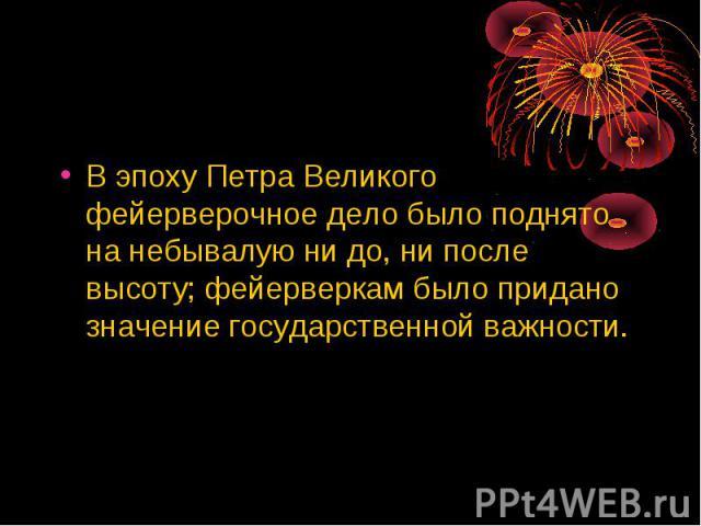 В эпоху Петра Великого фейерверочное дело было поднято на небывалую ни до, ни после высоту; фейерверкам было придано значение государственной важности.