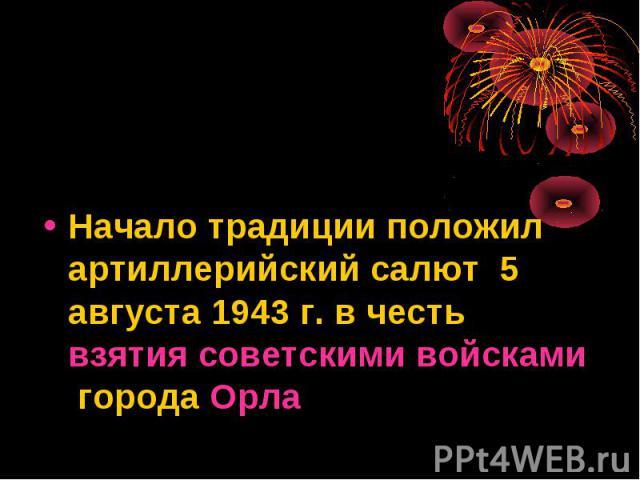 Начало традиции положил артиллерийский салют 5 августа 1943 г. в честь взятия советскими войсками города Орла
