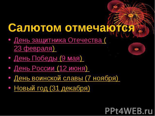 Салютом отмечаютсяДень защитника Отечества (23 февраля) День Победы (9 мая) День России (12 июня) День воинской славы (7 ноября) Новый год (31 декабря)