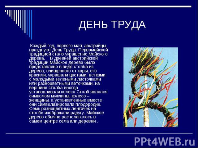 ДЕНЬ ТРУДА Каждый год, первого мая, австрийцы празднуют День Труда. Первомайской традицией стало украшение Майского дерева.  В древней австрийской традиции Майское дерево было представлено в виде столба из дерева, очищенного от коры, его красили, …