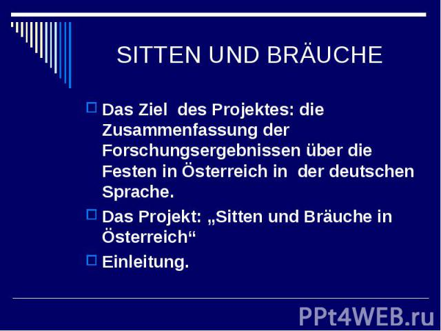 """SITTEN UND BRÄUCHE Das Ziel des Projektes: die Zusammenfassung der Forschungsergebnissen über die Festen in Österreich in der deutschen Sprache.Das Projekt: """"Sitten und Bräuche in Österreich"""" Einleitung."""