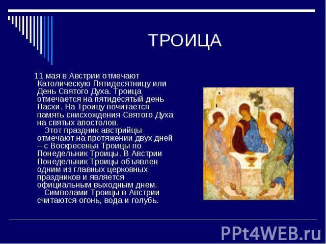 ТРОИЦА 11 мая в Австрии отмечают Католическую Пятидесятницу или День Святого Духа. Троица отмечается на пятидесятый день Пасхи. На Троицу почитается память снисхождения Святого Духа на святых апостолов. Этот праздник австрийцы отмечают на протяжен…