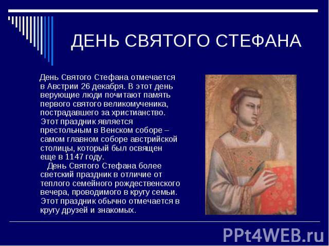 ДЕНЬ СВЯТОГО СТЕФАНА День Святого Стефана отмечается в Австрии 26 декабря. В этот день верующие люди почитают память первого святого великомученика, пострадавшего за христианство. Этот праздник является престольным в Венском соборе – самом главном с…